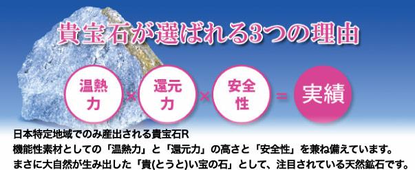 貴宝石が選ばれる3つの理由:日本特定地域でのみ産出される貴宝石R機能性素材としての「温熱力」と「還元力」の高さと「安全性」を兼ね備えています。まさに大自然が生み出した「貴(とうと)い宝の石」として、注目されている天然鉱石です。
